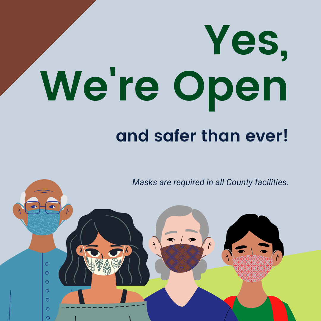 Yes we&#39re open and safer than ever. Masks are required in all County Facilities.